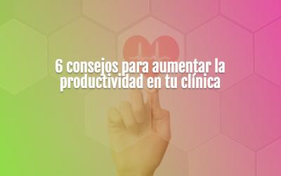 6 consejos para aumentar la productividad en tu clínica